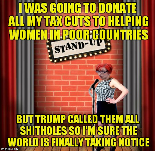 Stand and detrigger | I WAS GOING TO DONATE ALL MY TAX CUTS TO HELPING WOMEN IN POOR COUNTRIES BUT TRUMP CALLED THEM ALL SHITHOLES SO I'M SURE THE WORLD IS FINALL | image tagged in stand and detrigger | made w/ Imgflip meme maker