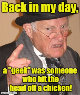 "Back in my day, a ""geek"" was someone who bit the head off a chicken! 