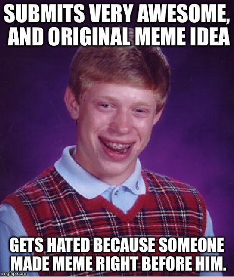 Bad Luck Brian Meme | SUBMITS VERY AWESOME, AND ORIGINAL MEME IDEA GETS HATED BECAUSE SOMEONE MADE MEME RIGHT BEFORE HIM. | image tagged in memes,bad luck brian | made w/ Imgflip meme maker