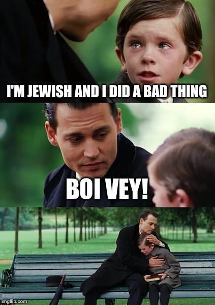 I'm not keen on boi but it works here. | I'M JEWISH AND I DID A BAD THING BOI VEY! | image tagged in memes,finding neverland,funny,jewish | made w/ Imgflip meme maker