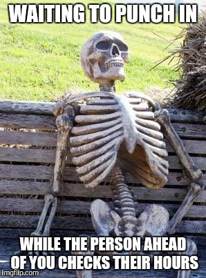 Waiting Skeleton Meme | WAITING TO PUNCH IN WHILE THE PERSON AHEAD OF YOU CHECKS THEIR HOURS | image tagged in memes,waiting skeleton | made w/ Imgflip meme maker