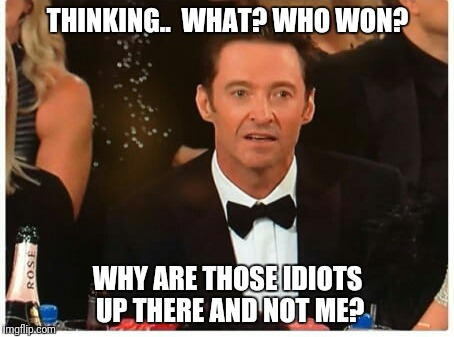 Whaaaaattt? Hugh Jackman is dismayed | THINKING..  WHAT? WHO WON? WHY ARE THOSE IDIOTS UP THERE AND NOT ME? | image tagged in hugh jackman is dismayed | made w/ Imgflip meme maker