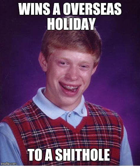 Bad Luck Brian Meme | WINS A OVERSEAS HOLIDAY TO A SHITHOLE | image tagged in memes,bad luck brian | made w/ Imgflip meme maker