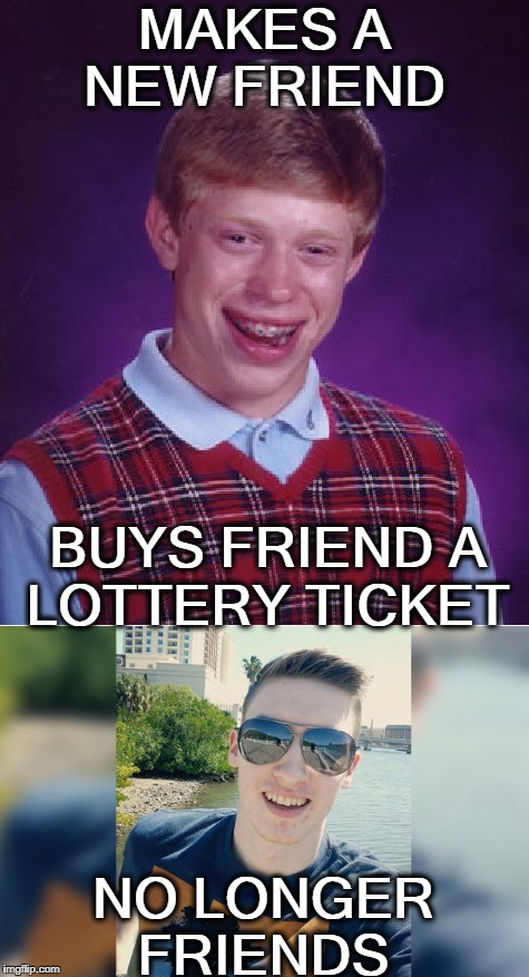 421 million $$ winner  | MAKES A NEW FRIEND NO LONGER FRIENDS BUYS FRIEND A LOTTERY TICKET | image tagged in lottery tickets,bad luck brian,memes,funny | made w/ Imgflip meme maker