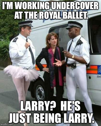 That Larry! | I'M WORKING UNDERCOVER AT THE ROYAL BALLET. LARRY?  HE'S JUST BEING LARRY. | image tagged in memes,funny,ballet,police | made w/ Imgflip meme maker