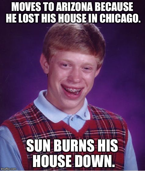 Bad Luck Brian Meme | MOVES TO ARIZONA BECAUSE HE LOST HIS HOUSE IN CHICAGO. SUN BURNS HIS HOUSE DOWN. | image tagged in memes,bad luck brian | made w/ Imgflip meme maker