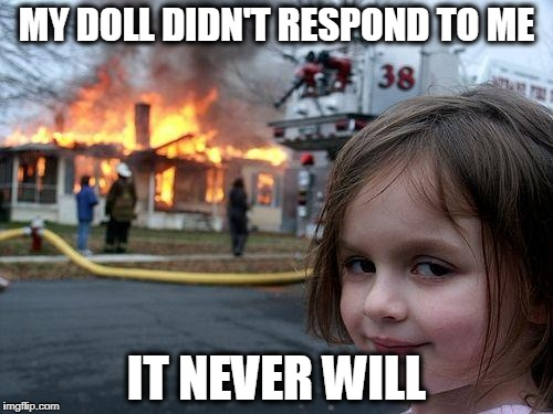 Disaster Girl Meme | MY DOLL DIDN'T RESPOND TO ME IT NEVER WILL | image tagged in memes,disaster girl | made w/ Imgflip meme maker