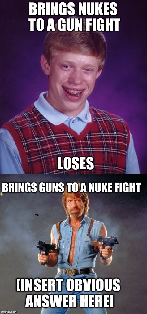 BRINGS NUKES TO A GUN FIGHT LOSES BRINGS GUNS TO A NUKE FIGHT [INSERT OBVIOUS ANSWER HERE] | made w/ Imgflip meme maker