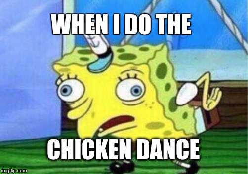 Mocking Spongebob Meme | WHEN I DO THE CHICKEN DANCE | image tagged in memes,mocking spongebob | made w/ Imgflip meme maker