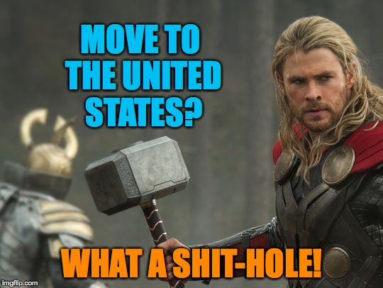 Thor | MOVE TO THE UNITED STATES? WHAT A SHIT-HOLE! | image tagged in thor | made w/ Imgflip meme maker