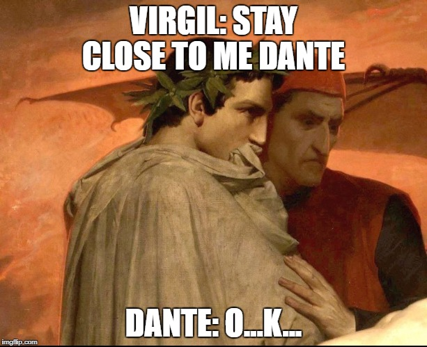 The Inferno  | VIRGIL: STAY CLOSE TO ME DANTE DANTE: O...K... | image tagged in dante | made w/ Imgflip meme maker