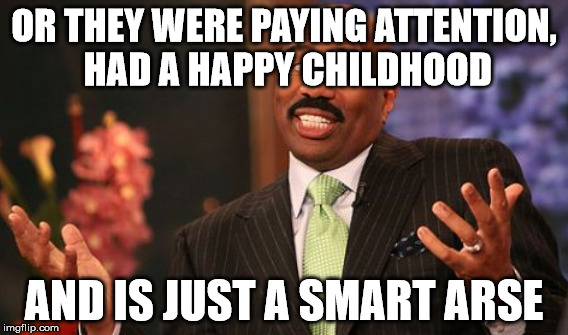 OR THEY WERE PAYING ATTENTION, HAD A HAPPY CHILDHOOD AND IS JUST A SMART ARSE | made w/ Imgflip meme maker