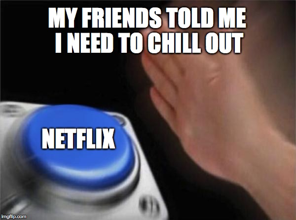 Blank Nut Button Meme | MY FRIENDS TOLD ME I NEED TO CHILL OUT NETFLIX | image tagged in memes,blank nut button | made w/ Imgflip meme maker