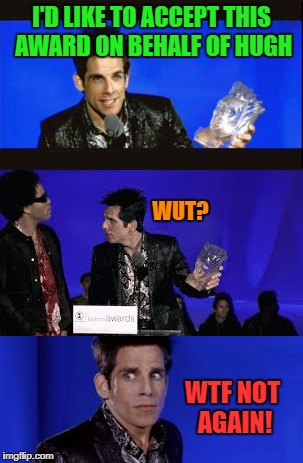 Life imitates art! | I'D LIKE TO ACCEPT THIS AWARD ON BEHALF OF HUGH WUT? WTF NOT AGAIN! | image tagged in nsfw,zoolander,hugh jackman,mistake | made w/ Imgflip meme maker