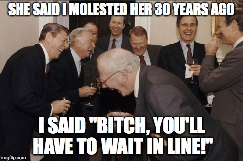 "Laughing Men In Suits Meme | SHE SAID I MOLESTED HER 30 YEARS AGO I SAID ""B**CH, YOU'LL HAVE TO WAIT IN LINE!"" 