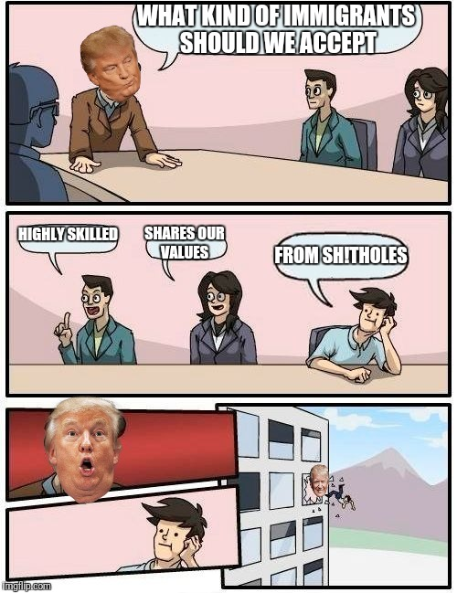 Boardroom Meeting Suggestion Meme | WHAT KIND OF IMMIGRANTS SHOULD WE ACCEPT HIGHLY SKILLED SHARES OUR VALUES FROM SH!THOLES | image tagged in memes,boardroom meeting suggestion,donald trump,immigration | made w/ Imgflip meme maker