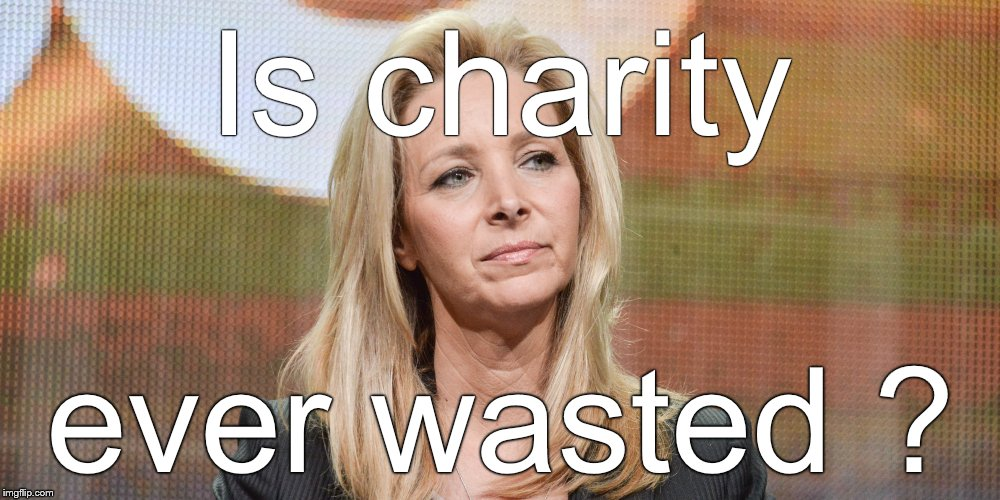 Lisa Kudrow | Is charity ever wasted ? | image tagged in lisa kudrow | made w/ Imgflip meme maker