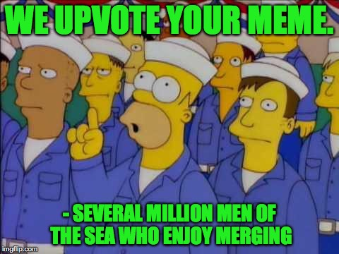 WE UPVOTE YOUR MEME. - SEVERAL MILLION MEN OF THE SEA WHO ENJOY MERGING | made w/ Imgflip meme maker