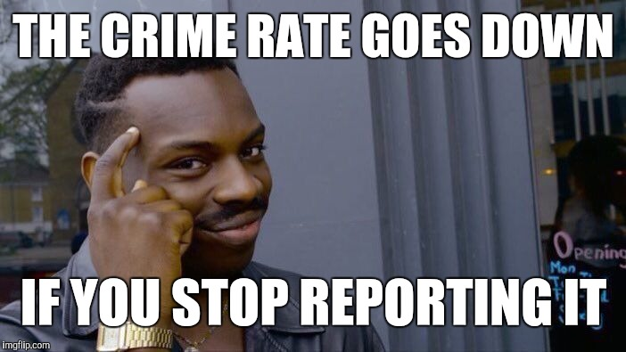 City officials are like | THE CRIME RATE GOES DOWN IF YOU STOP REPORTING IT | image tagged in memes,roll safe think about it | made w/ Imgflip meme maker