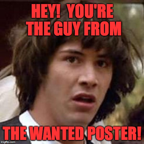 HEY!  YOU'RE THE GUY FROM THE WANTED POSTER! | made w/ Imgflip meme maker