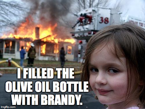 Disaster Girl Meme | I FILLED THE OLIVE OIL BOTTLE WITH BRANDY. | image tagged in memes,disaster girl | made w/ Imgflip meme maker