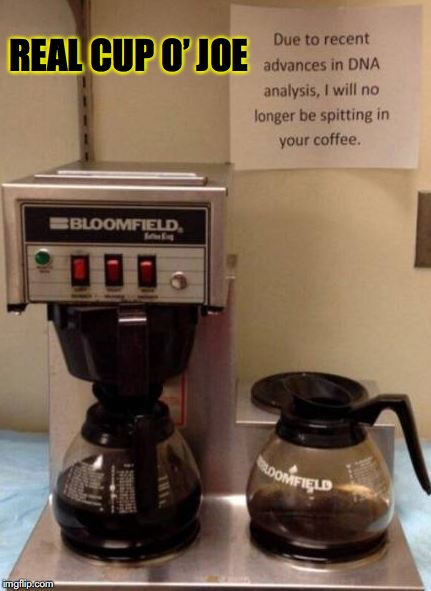Someone was dissatisfied with the perks | REAL CUP O' JOE | image tagged in coffee,spit,scumbag dna,confession,dank memes,disgusting | made w/ Imgflip meme maker