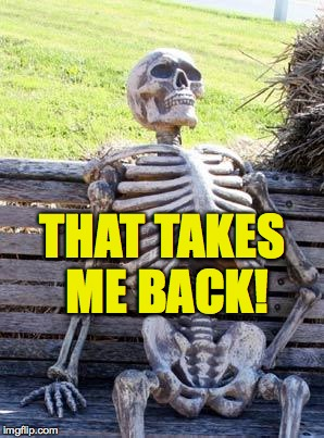 Waiting Skeleton Meme | THAT TAKES ME BACK! | image tagged in memes,waiting skeleton | made w/ Imgflip meme maker