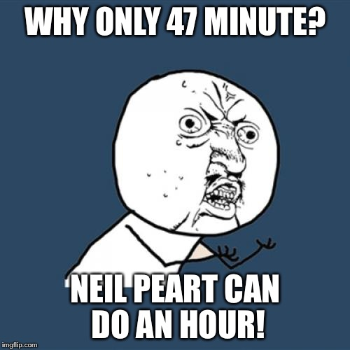 Y U No Meme | WHY ONLY 47 MINUTE? NEIL PEART CAN DO AN HOUR! | image tagged in memes,y u no | made w/ Imgflip meme maker