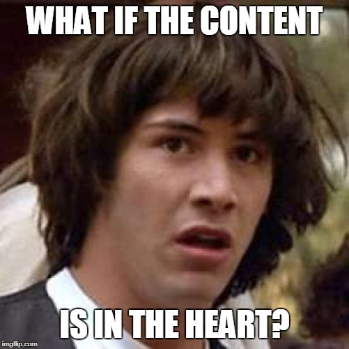 WHAT IF THE CONTENT IS IN THE HEART? | made w/ Imgflip meme maker