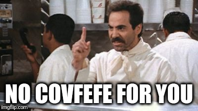 NO COVFEFE FOR YOU | image tagged in no  for you | made w/ Imgflip meme maker