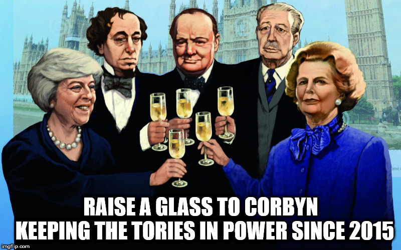 Raise a glass to Corbyn | RAISE A GLASS TO CORBYN      KEEPING THE TORIES IN POWER SINCE 2015 | image tagged in vote corbyn,corbyn eww,mcdonnell,failed,communist,sht or bust | made w/ Imgflip meme maker