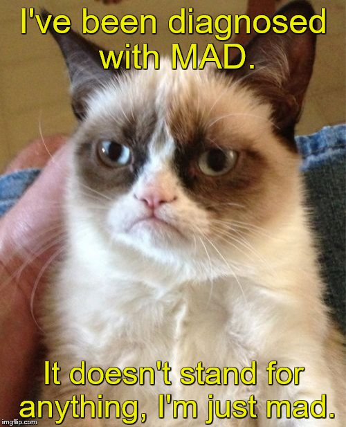 Grumpy Cat Meme | I've been diagnosed with MAD. It doesn't stand for anything, I'm just mad. | image tagged in memes,grumpy cat | made w/ Imgflip meme maker