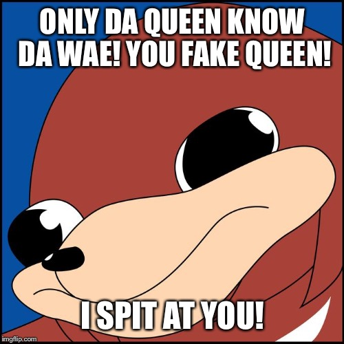 ONLY DA QUEEN KNOW DA WAE! YOU FAKE QUEEN! I SPIT AT YOU! | made w/ Imgflip meme maker