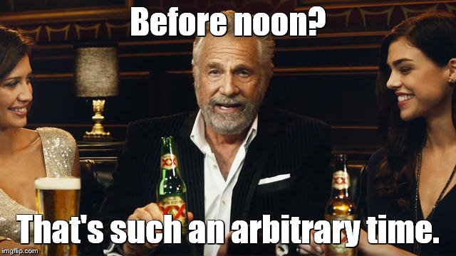 The Most Interesting Man in the World 2 | Before noon? That's such an arbitrary time. | image tagged in the most interesting man in the world 2 | made w/ Imgflip meme maker