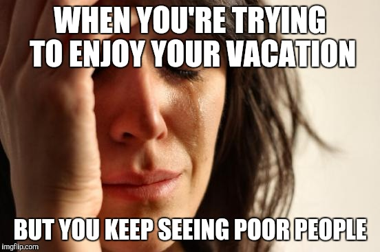 First World Problems Meme | WHEN YOU'RE TRYING TO ENJOY YOUR VACATION BUT YOU KEEP SEEING POOR PEOPLE | image tagged in memes,first world problems | made w/ Imgflip meme maker