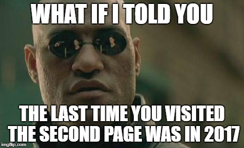 Matrix Morpheus Meme | WHAT IF I TOLD YOU THE LAST TIME YOU VISITED THE SECOND PAGE WAS IN 2017 | image tagged in memes,matrix morpheus,funny,second page,2nd page,2017 | made w/ Imgflip meme maker