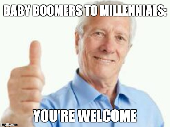 BABY BOOMERS TO MILLENNIALS: YOU'RE WELCOME | made w/ Imgflip meme maker