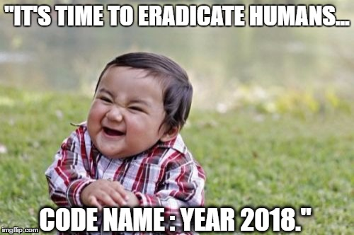 "That's enough ! | ""IT'S TIME TO ERADICATE HUMANS... CODE NAME : YEAR 2018."" 