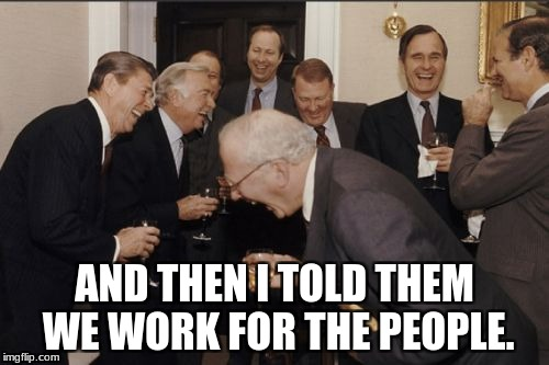Laughing Men In Suits Meme | AND THEN I TOLD THEM WE WORK FOR THE PEOPLE. | image tagged in memes,laughing men in suits | made w/ Imgflip meme maker
