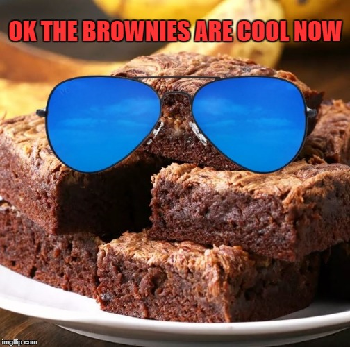 ok the brownies are cool now | OK THE BROWNIES ARE COOL NOW | image tagged in brownies | made w/ Imgflip meme maker