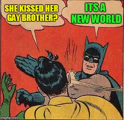 Batman Slapping Robin Meme | SHE KISSED HER GAY BROTHER? ITS A NEW WORLD | image tagged in memes,batman slapping robin | made w/ Imgflip meme maker