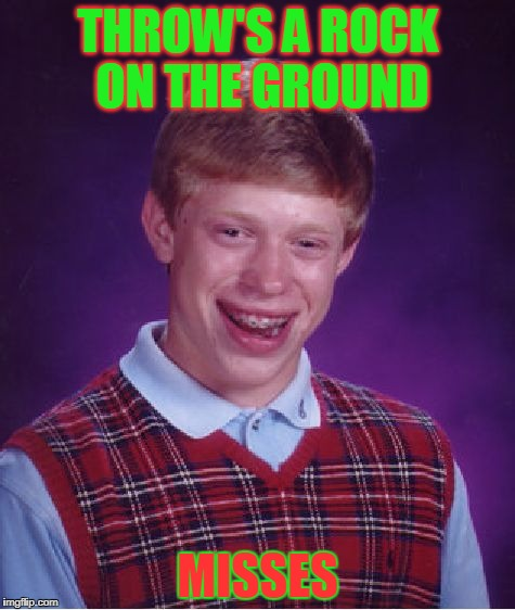 Bad Luck Brian Meme | THROW'S A ROCK ON THE GROUND MISSES | image tagged in memes,bad luck brian | made w/ Imgflip meme maker