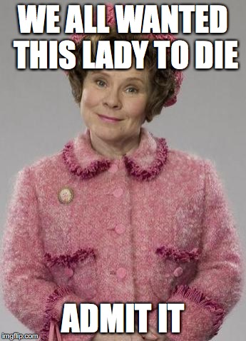 Dolores Umbridge | WE ALL WANTED THIS LADY TO DIE ADMIT IT | image tagged in dolores umbridge | made w/ Imgflip meme maker