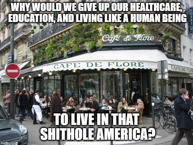 Socialism | WHY WOULD WE GIVE UP OUR HEALTHCARE, EDUCATION, AND LIVING LIKE A HUMAN BEING TO LIVE IN THAT SHITHOLE AMERICA? | image tagged in socialism | made w/ Imgflip meme maker