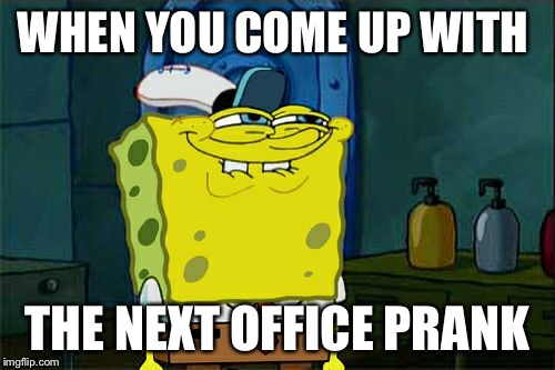 Dont You Squidward Meme | WHEN YOU COME UP WITH THE NEXT OFFICE PRANK | image tagged in memes,dont you squidward | made w/ Imgflip meme maker