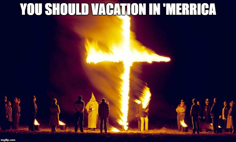 Burning Crosses | YOU SHOULD VACATION IN 'MERRICA | image tagged in burning crosses | made w/ Imgflip meme maker