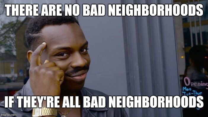 Roll Safe Think About It Meme | THERE ARE NO BAD NEIGHBORHOODS IF THEY'RE ALL BAD NEIGHBORHOODS | image tagged in memes,roll safe think about it | made w/ Imgflip meme maker