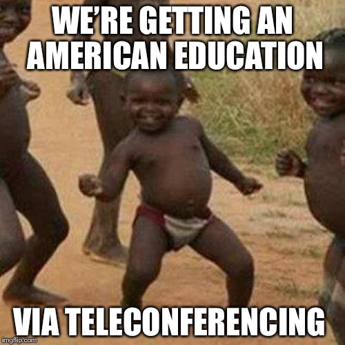 Third World Success Kid Meme | WE'RE GETTING AN AMERICAN EDUCATION VIA TELECONFERENCING | image tagged in memes,third world success kid | made w/ Imgflip meme maker