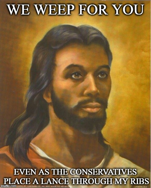 Real Jesus | WE WEEP FOR YOU EVEN AS THE CONSERVATIVES PLACE A LANCE THROUGH MY RIBS | image tagged in real jesus | made w/ Imgflip meme maker