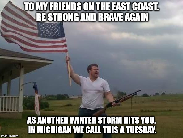 to my east coast friends | TO MY FRIENDS ON THE EAST COAST. BE STRONG AND BRAVE AGAIN AS ANOTHER WINTER STORM HITS YOU. IN MICHIGAN WE CALL THIS A TUESDAY. | image tagged in man flag and shotgun,funny,winter | made w/ Imgflip meme maker